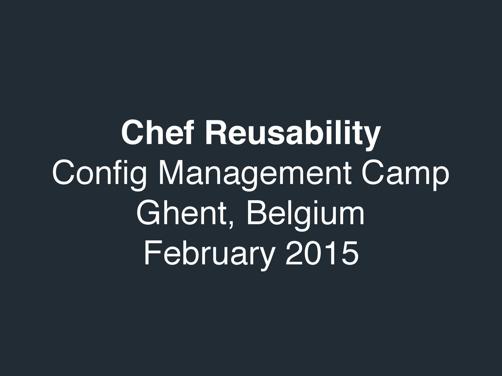 Chef Reusability! Config Management Camp! Ghent,...