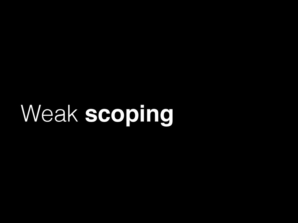 Weak scoping