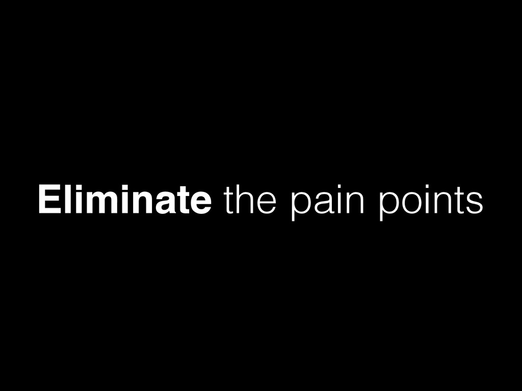 Eliminate the pain points