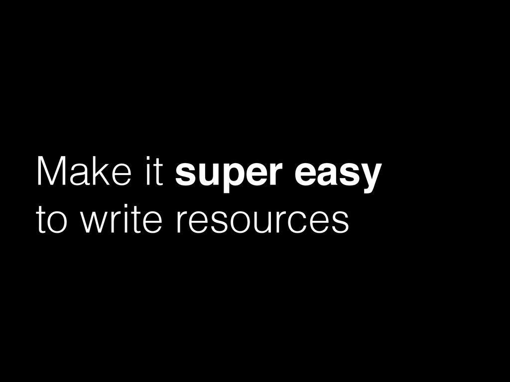 Make it super easy! to write resources