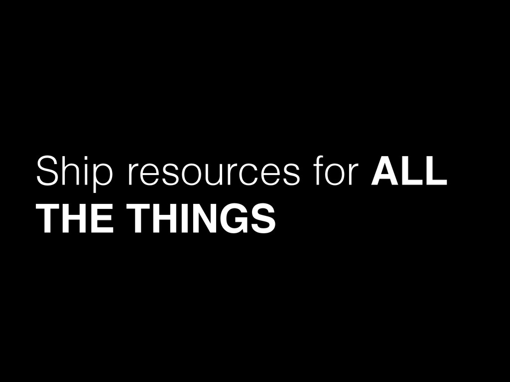 Ship resources for ALL THE THINGS