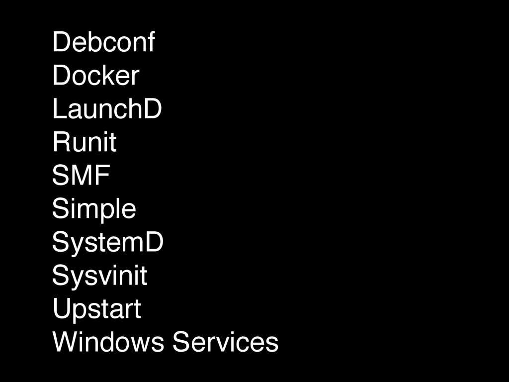 Debconf! Docker! LaunchD! Runit! SMF! Simple! S...