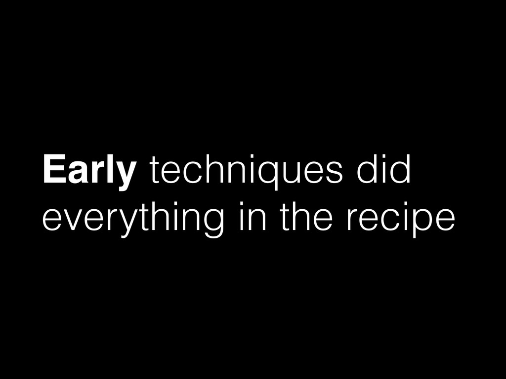 Early techniques did everything in the recipe