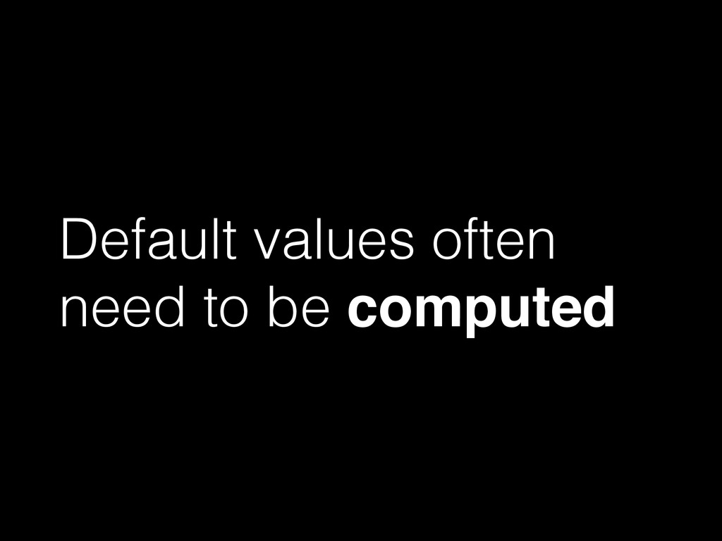 Default values often need to be computed