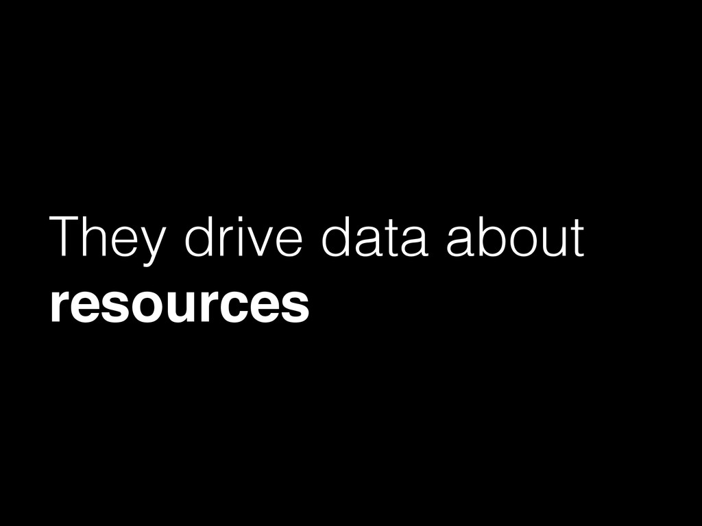 They drive data about resources