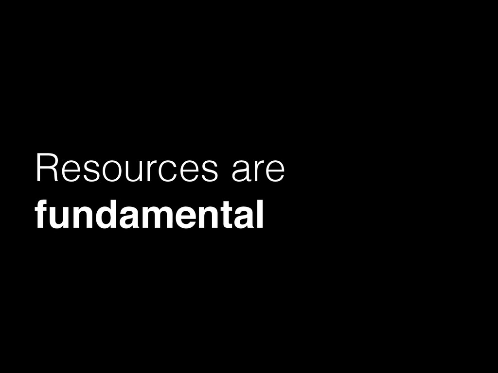 Resources are fundamental