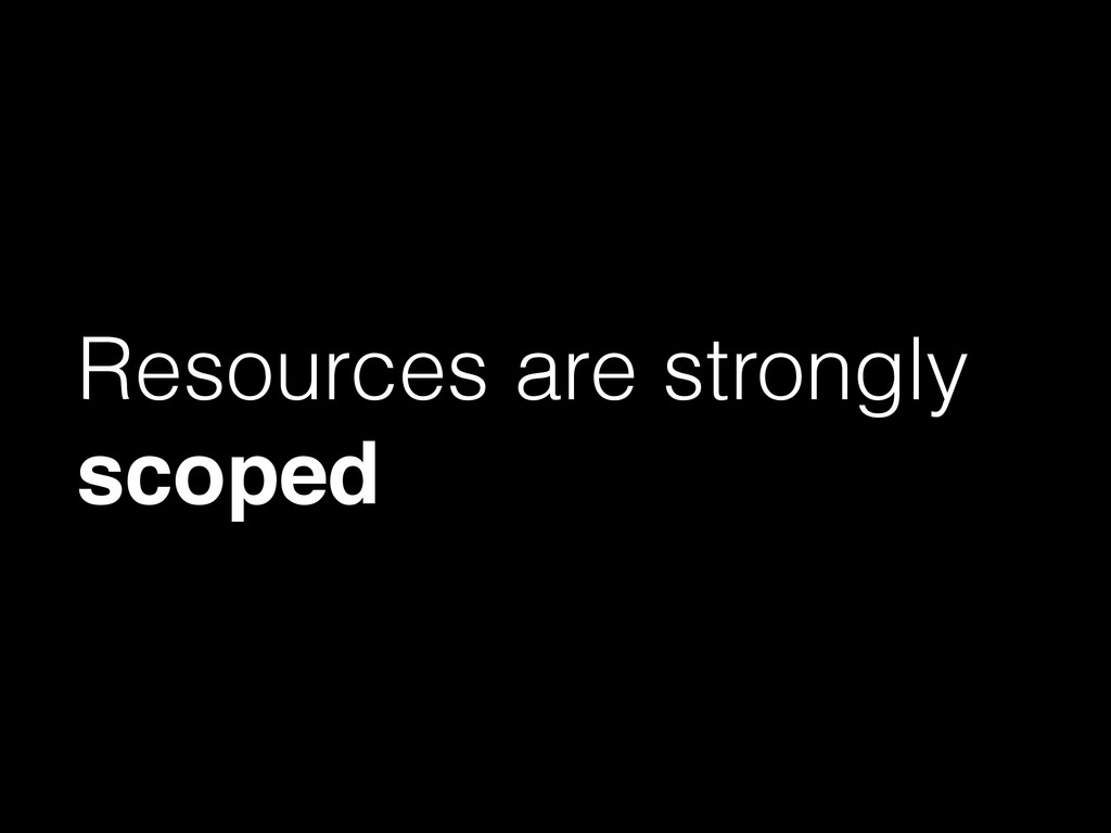 Resources are strongly scoped