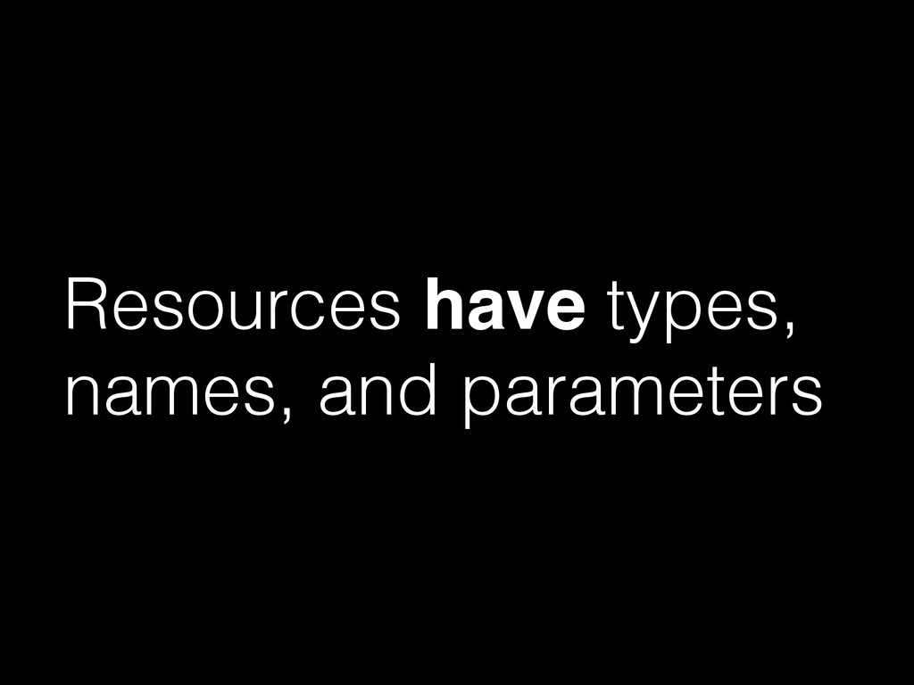 Resources have types, names, and parameters