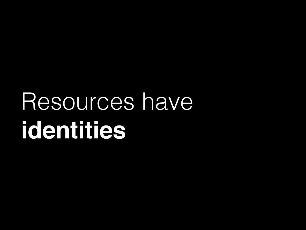 Resources have identities