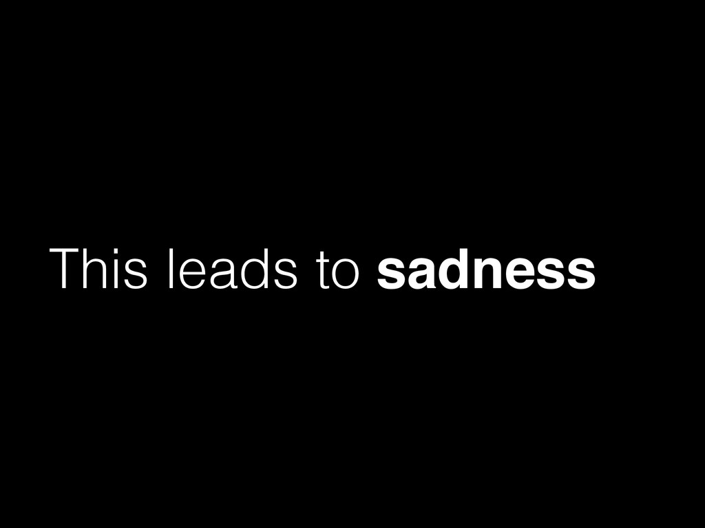 This leads to sadness