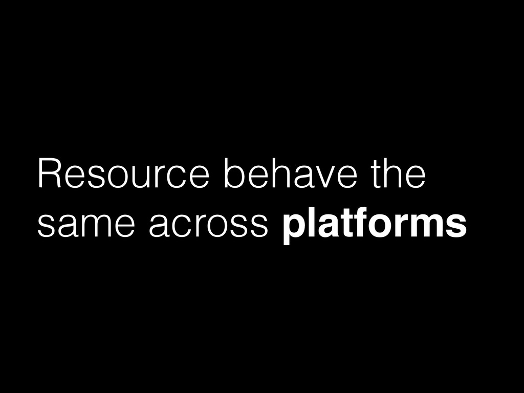 Resource behave the same across platforms