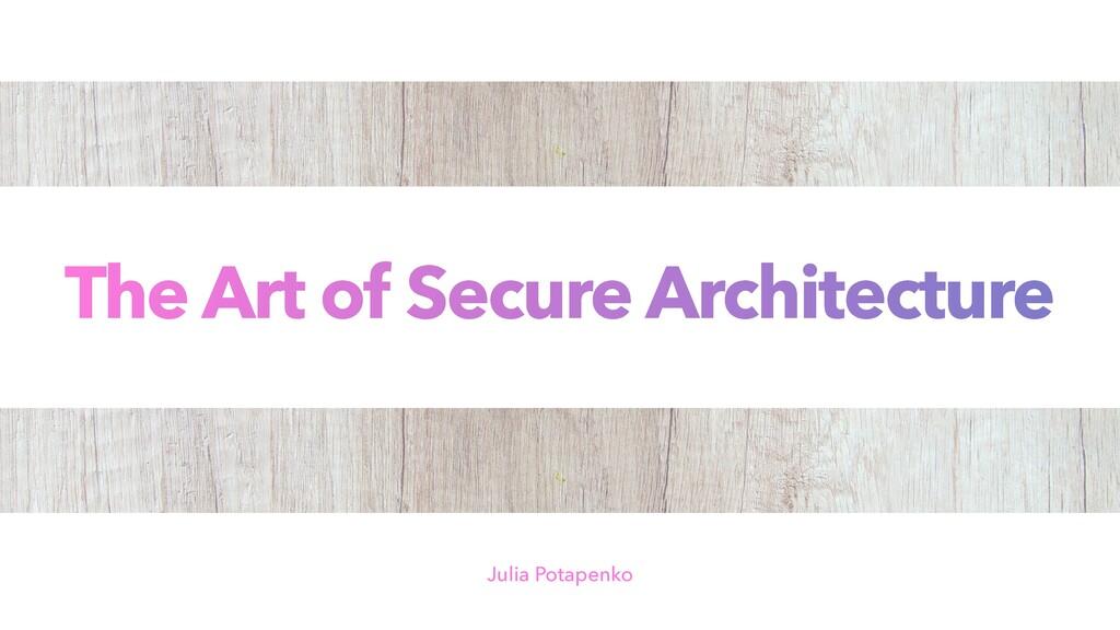 The Art of Secure Architecture Julia Potapenko