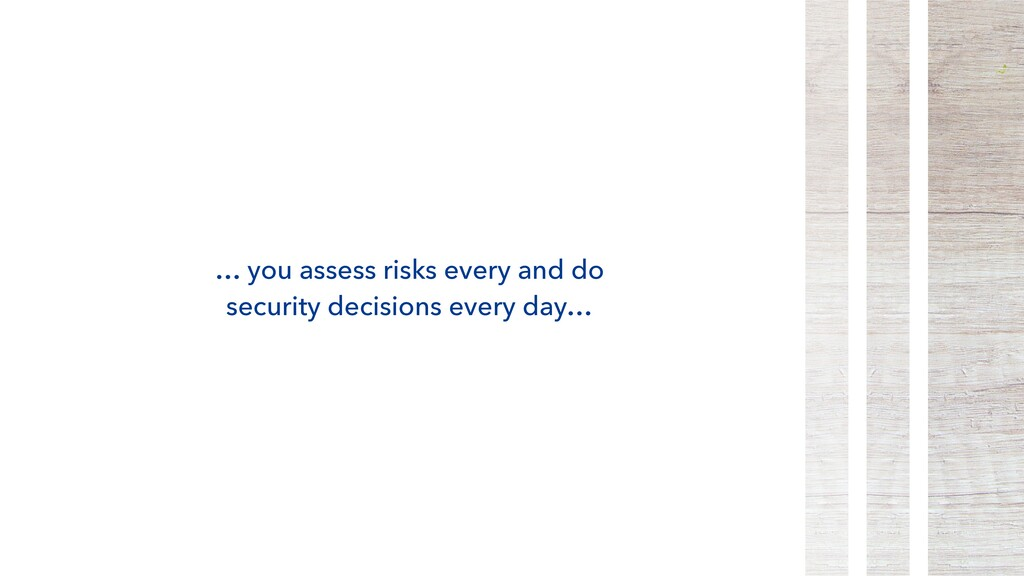 … you assess risks every and do security decisi...