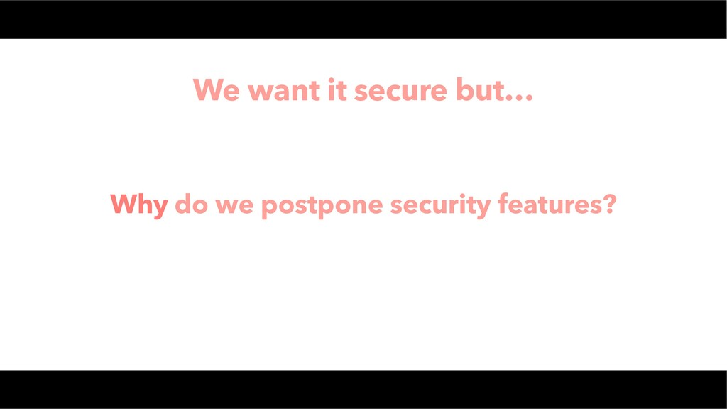 We want it secure but… Why do we postpone secur...