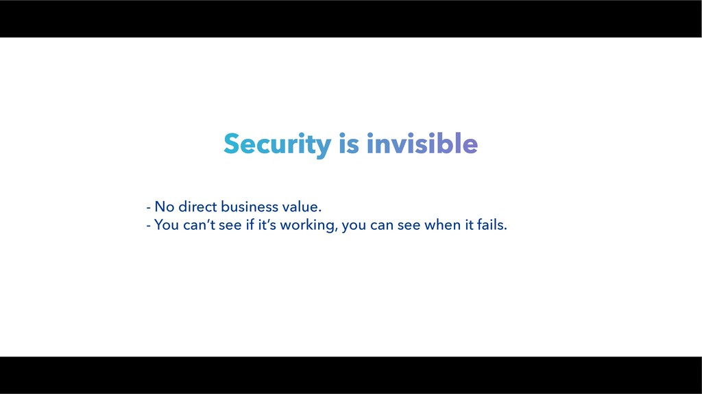 Security is invisible - No direct business valu...