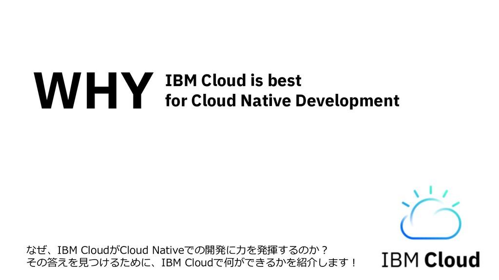 なぜ、IBM CloudがCloud Nativeでの開発に⼒を発揮するのか︖ その答えを⾒つ...