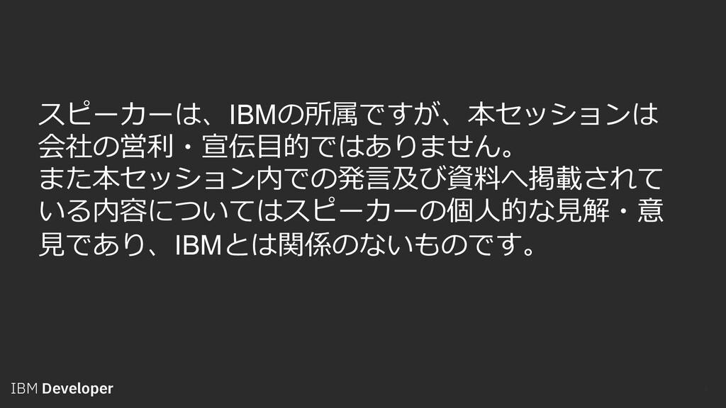 IBM Developer 3 スピーカーは、IBMの所属ですが、本セッションは 会社の営利・...