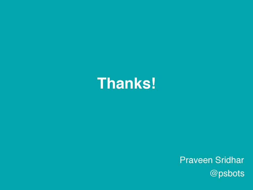 Thanks! Praveen Sridhar @psbots