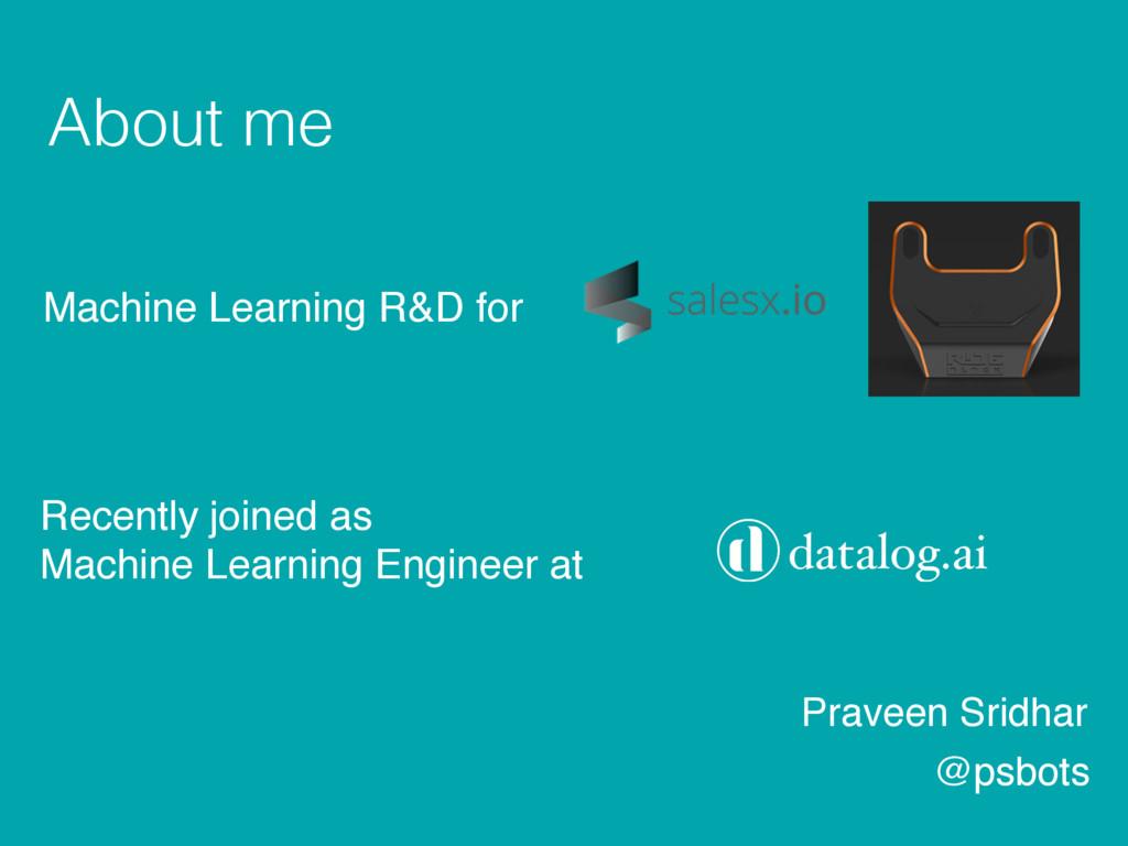 About me Praveen Sridhar @psbots Machine Learni...