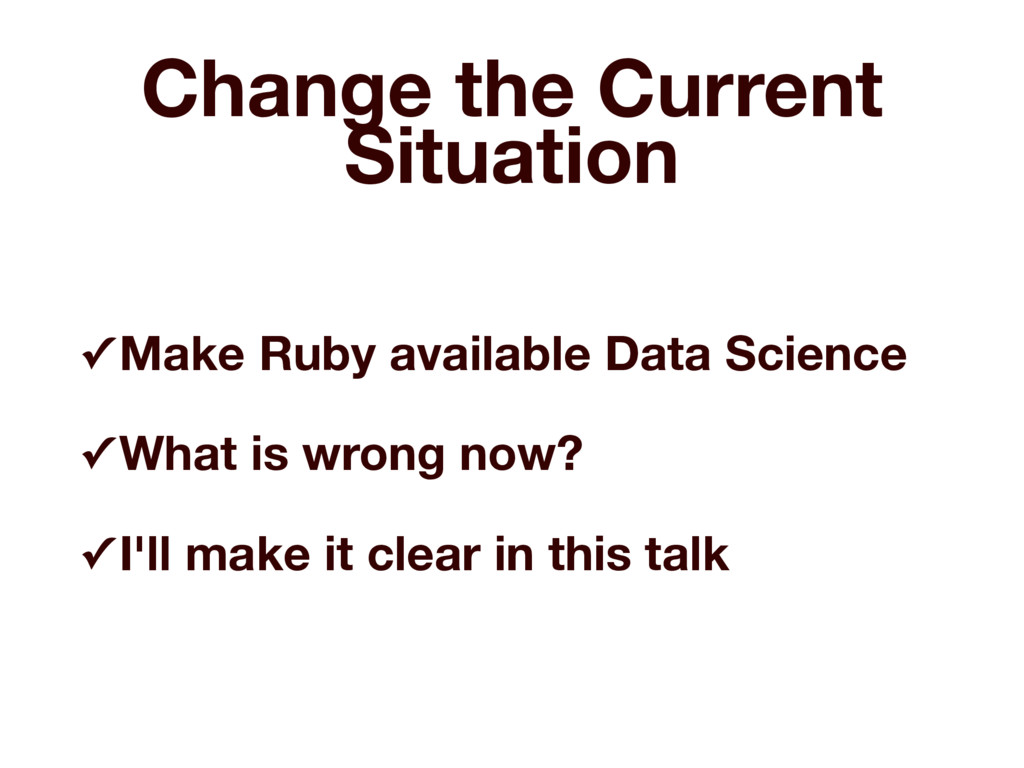 Change the Current Situation ✓ Make Ruby availa...