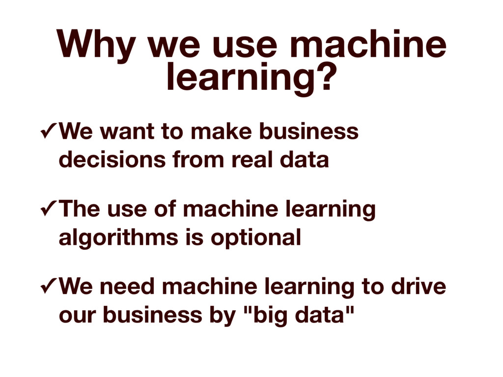 Why we use machine learning? ✓ We want to make ...