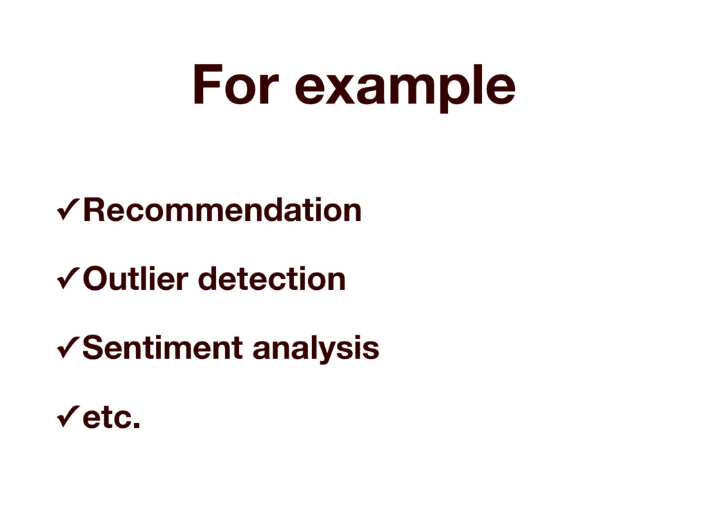 For example ✓ Recommendation ✓ Outlier detectio...