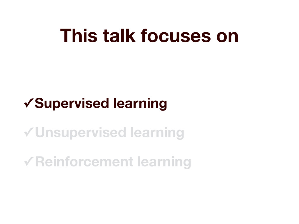 This talk focuses on ✓ Supervised learning ✓ Un...