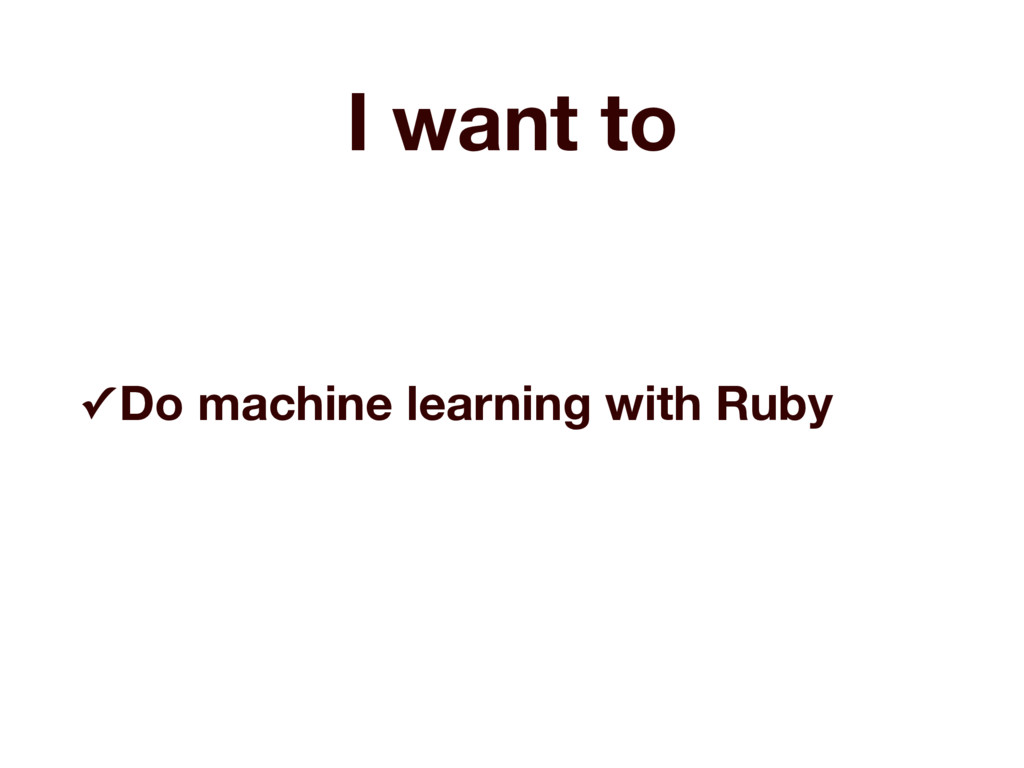 I want to ✓ Do machine learning with Ruby