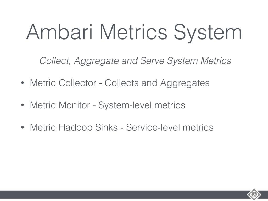 Ambari Metrics System Collect, Aggregate and Se...