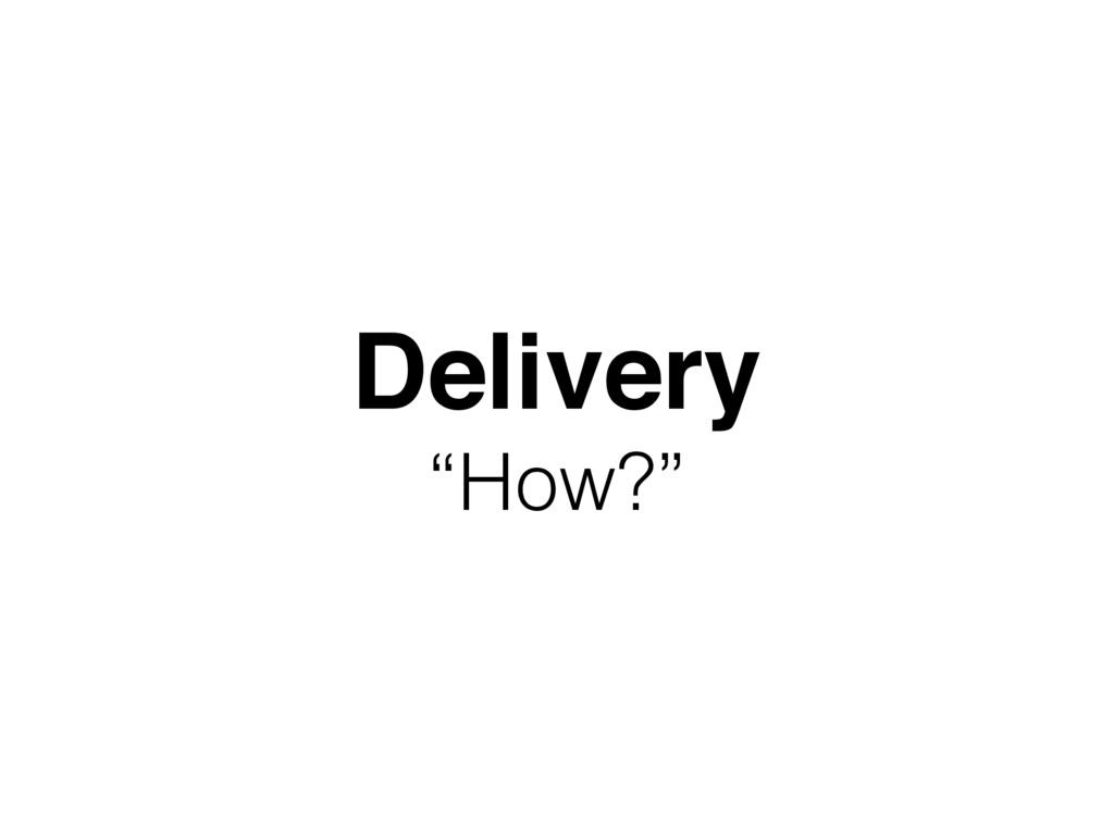 """Delivery """"How?"""""""