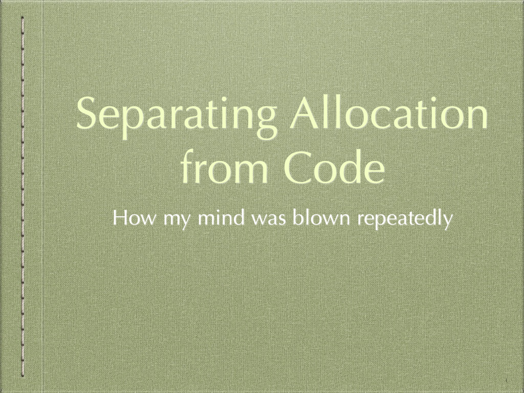 Separating Allocation from Code How my mind was...