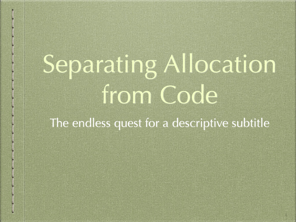 Separating Allocation from Code The endless que...