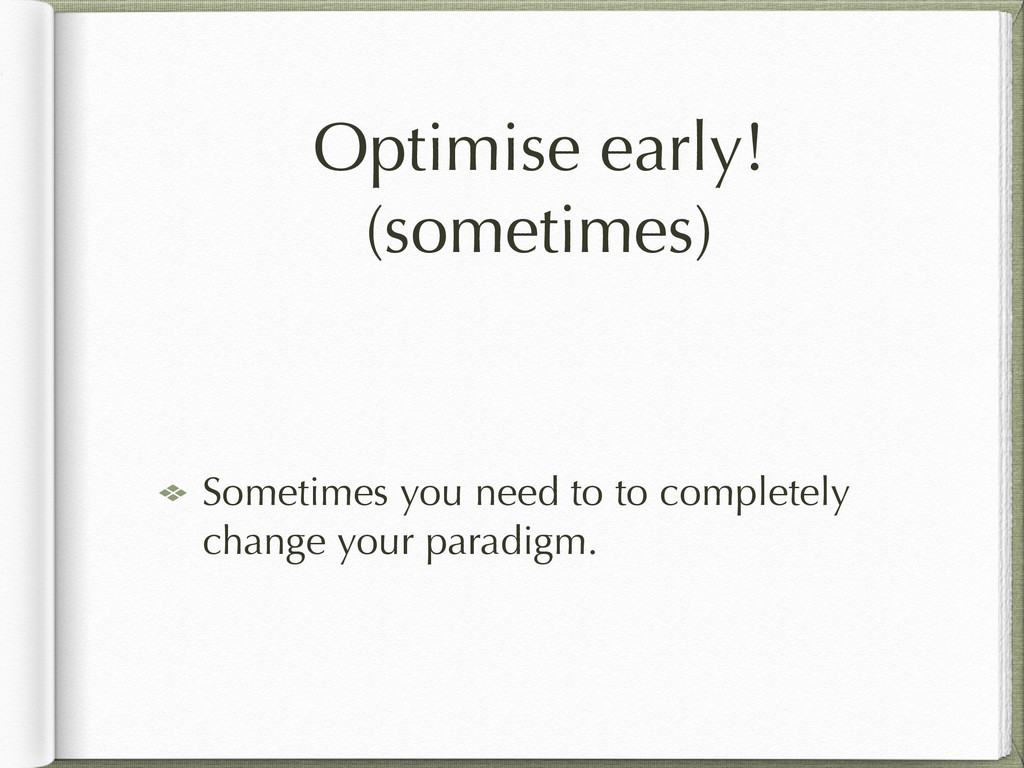 Optimise early! (sometimes) Sometimes you need ...