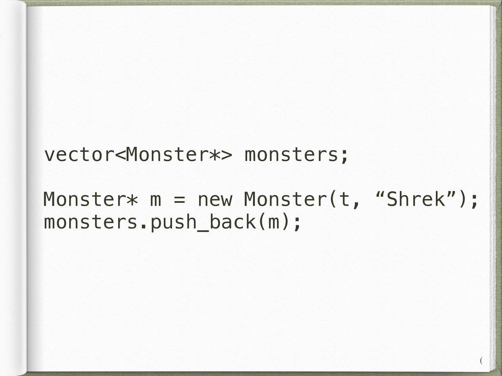 vector<Monster*> monsters; ! Monster* m = new M...