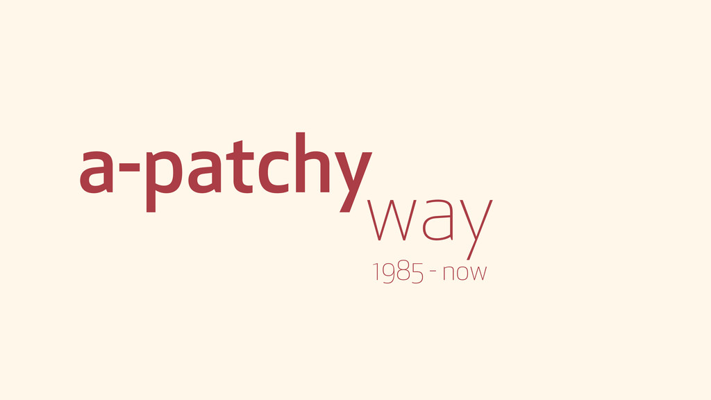 a-patchy way 1985 - now