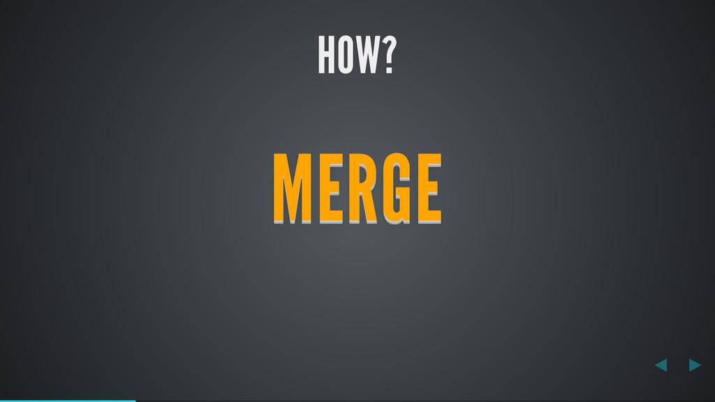 HOW? MERGE MERGE MERGE MERGE MERGE MERGE