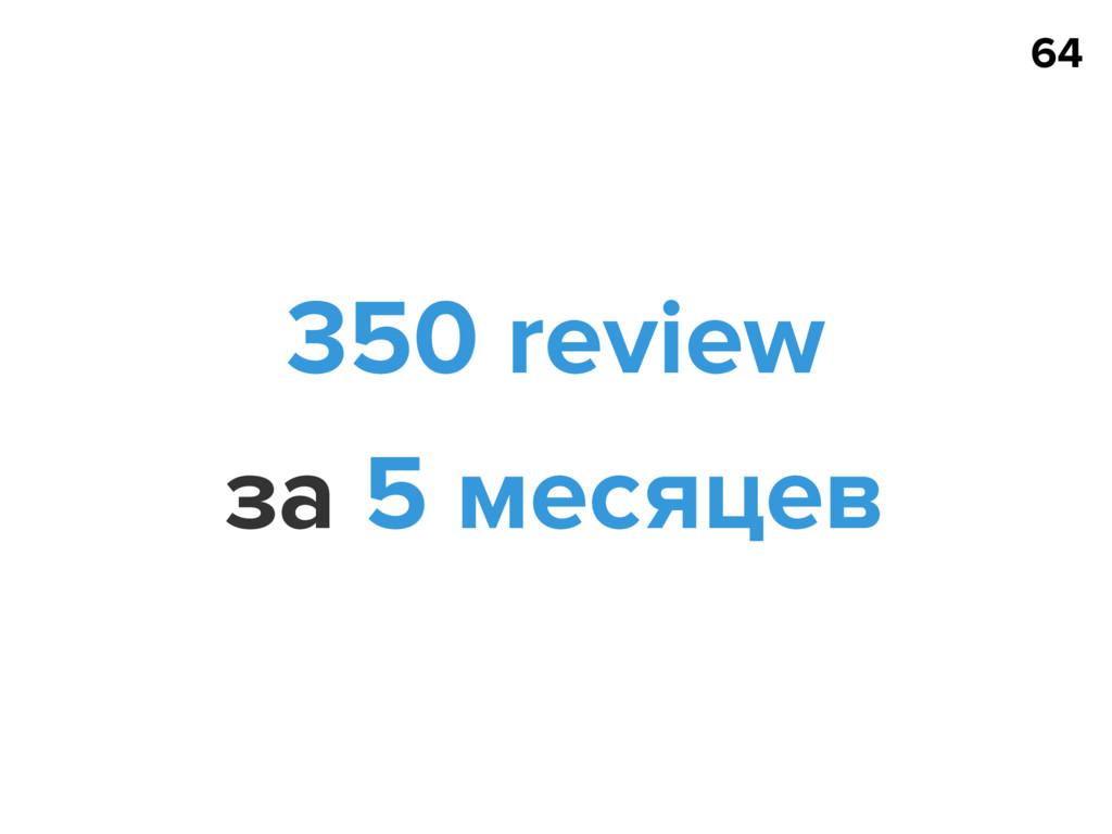 64 350 review за 5 месяцев