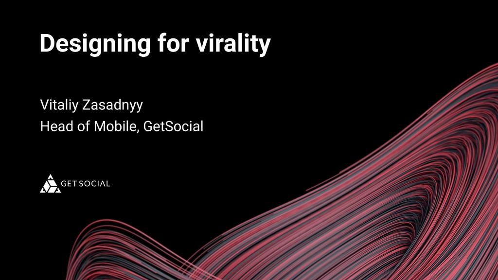 Designing for virality Vitaliy Zasadnyy Head of...