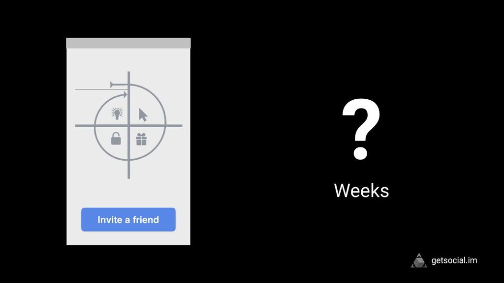 getsocial.im Invite a friend ? Weeks