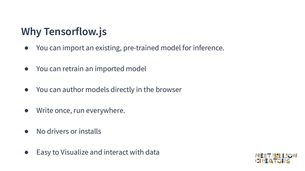Why Tensorflow.js ● You can import an existing,...