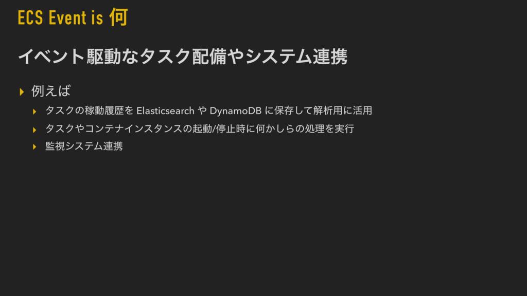 ECS Event is Կ ΠϕϯτۦಈͳλεΫඋγεςϜ࿈ܞ ▸ ྫ͑ ▸ λεΫͷ...
