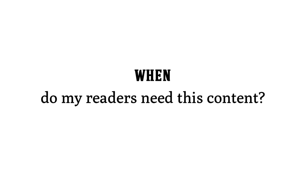 WHEN do my readers need this content?