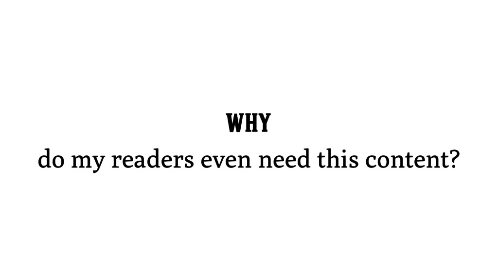 WHY do my readers even need this content?