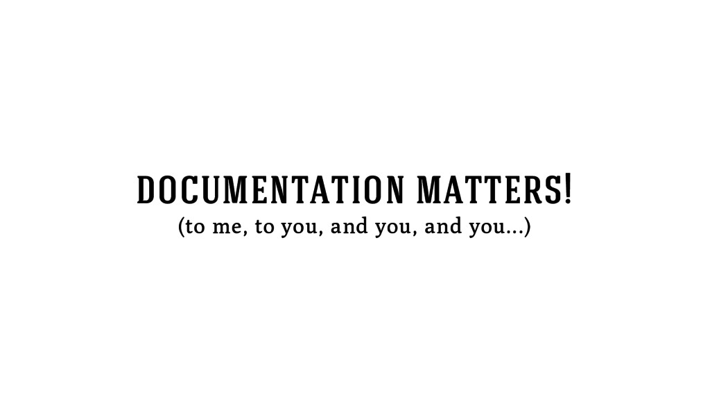 documentation matters! (to me, to you, and you,...