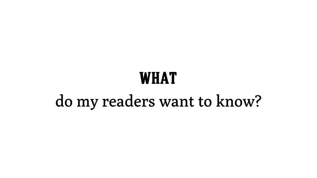 WHAT do my readers want to know?