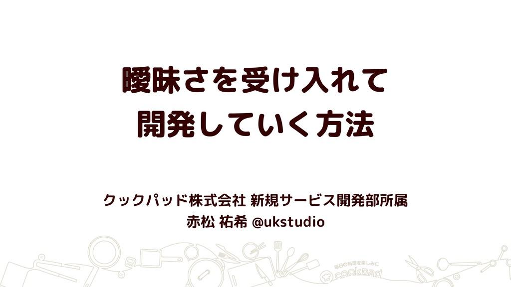 曖昧さを受け入れて 開発していく方法 クックパッド株式会社 新規サービス開発部所属 赤松 祐希...