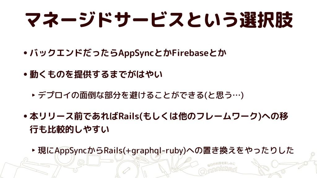 マネージドサービスという選択肢 •バックエンドだったらAppSyncとかFirebaseとか ...