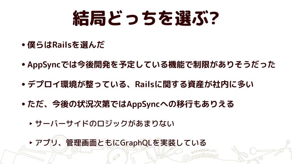 結局どっちを選ぶ? •僕らはRailsを選んだ •AppSyncでは今後開発を予定している機能...