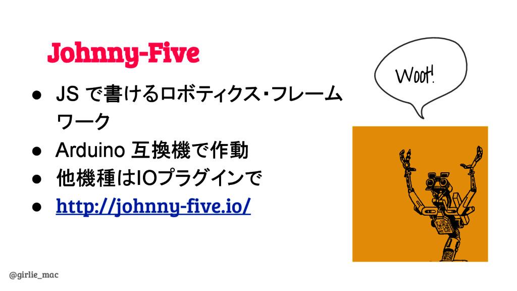 @girlie_mac Johnny-Five ● JS で書けるロボティクス・フレーム ワー...