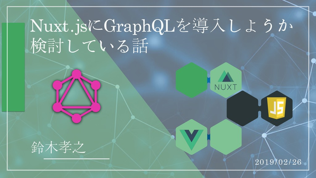 Nuxt.jsにGraphQLを導入しようか ݕ討している話 鈴木孝之 2019/02/26